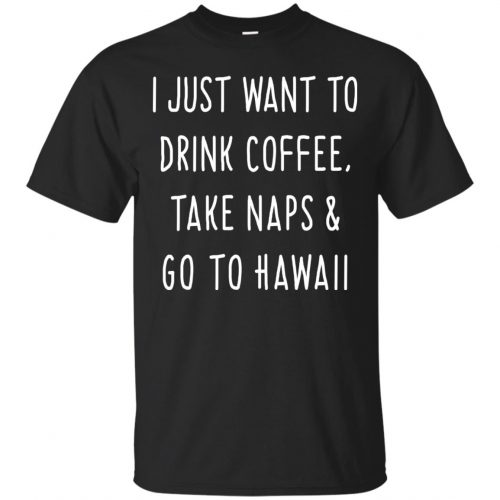 I Just Want To Drink Coffee, Take Naps and Go To Hawaii shirt - image 1872 500x500