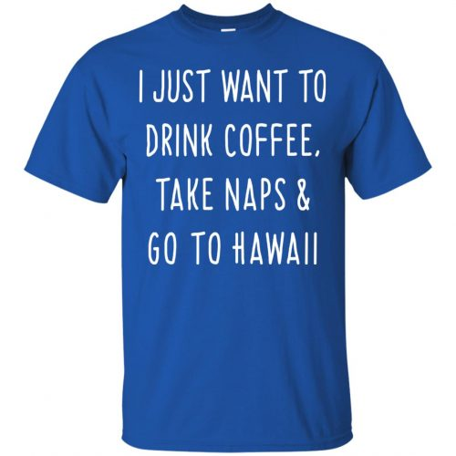 I Just Want To Drink Coffee, Take Naps and Go To Hawaii shirt - image 1873 500x500