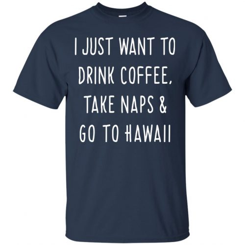 I Just Want To Drink Coffee, Take Naps and Go To Hawaii shirt - image 1874 500x500