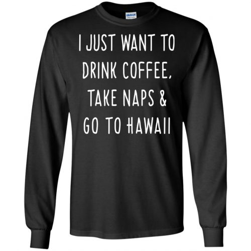 I Just Want To Drink Coffee, Take Naps and Go To Hawaii shirt - image 1875 500x500
