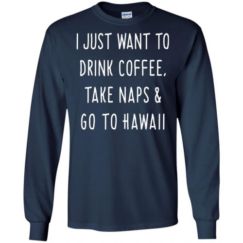 I Just Want To Drink Coffee, Take Naps and Go To Hawaii shirt - image 1876 500x500