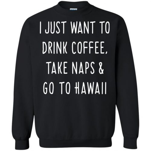 I Just Want To Drink Coffee, Take Naps and Go To Hawaii shirt - image 1879 500x500