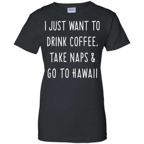 I Just Want To Drink Coffee, Take Naps and Go To Hawaii shirt - image 1883 500x500