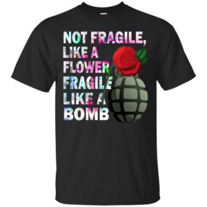 Not Fragile Like A Flower Fragile Like A Bomb Shirt, Hoodie - image 525 300x300