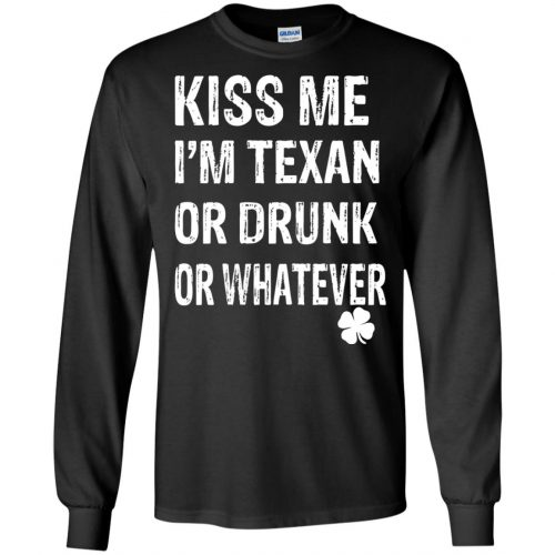 St. Patrick Day Kiss Me I'm Texan Or Drunk Or Whatever Shirt, Hoodie - image 673 500x500