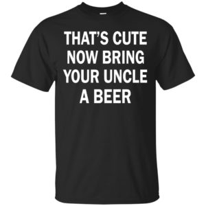 That's Cute now bring Your Uncle a Beer shirt - image 1320 300x300