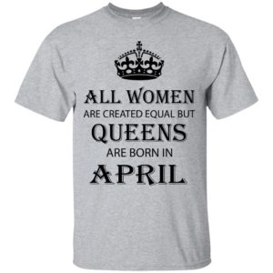 All Women are created equal but Queens are born in April shirt, tank - image 2053 300x300