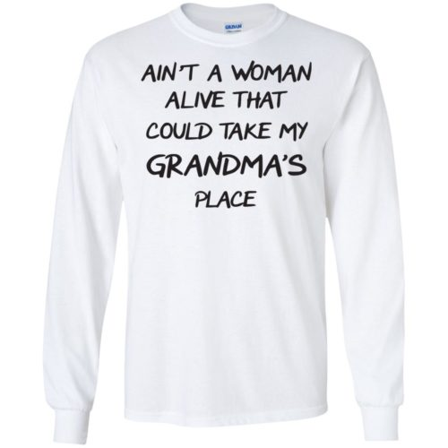 Ain't a Woman alive that could take my Grandma's place shirt - image 2847 500x500