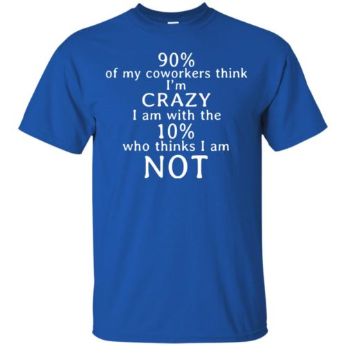 90% of my coworkers think I'm crazy shirt - image 3506 500x500