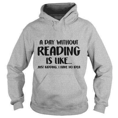 A Day without Reading is like just Kidding, I have No Idea shirt - A Day without Reading is like just Kidding I Have No Idea hoodie 400x400