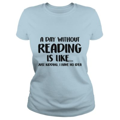 A Day without Reading is like just Kidding, I have No Idea shirt - A Day without Reading is like just Kidding I Have No Idea ladies tee 400x400