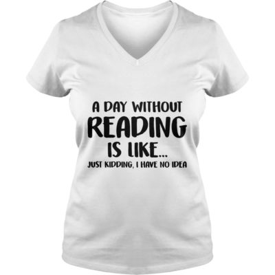 A Day without Reading is like just Kidding, I have No Idea shirt - A Day without Reading is like just Kidding I Have No Idea ladies v neck 400x400