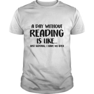 A Day without Reading is like just Kidding, I have No Idea shirt - A Day without Reading is like just Kidding I Have No Idea shirt 300x300