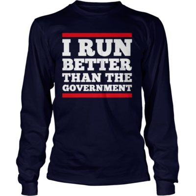 I Run Better Than The Government shirt, guys tee, ladies tee - I Run Better Than The Government long sleeve 400x400