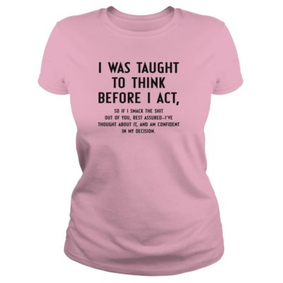 I Was Taught To Think Before I Act shirt, hoodie, guys tee - I Was Taught To Think Before I Act ladies tee 400x400