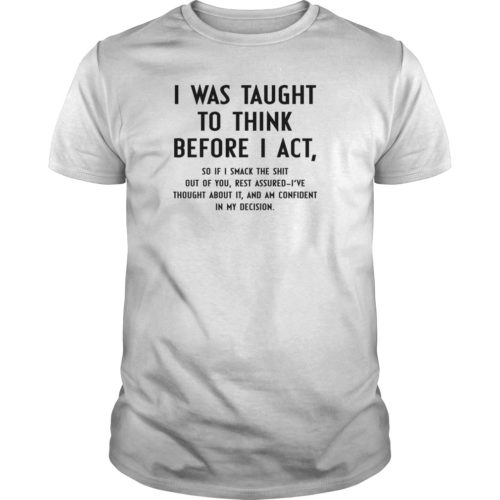 I Was Taught To Think Before I Act shirt, hoodie, guys tee - I Was Taught To Think Before I Act shirt 500x500