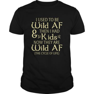 I used to be Wild AF and then I had kids shirt - I used to be Wild AF and then I had kids shirt 400x400
