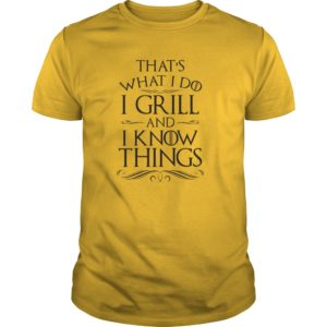 That's what I do I grill and I know things shirt, hoodie, ladies - Thats what I do I grill and I know things shirt 300x300