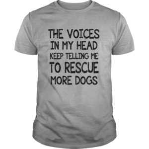 The voices in my head keep telling me to rescue more dogs shirt - The voices in my head keep telling me to rescue more dogs shirt 1 300x300