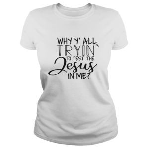 Why Y'all Tryin' To Test The Jesus In Me shirt, ladies tee - Why Yall Tryin To Test The Jesus In Me shirt 300x300
