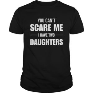 You can't scare me I have two Daughters shirt, guys, youth tee - You cant scare me I have two Daughters shirt 300x300