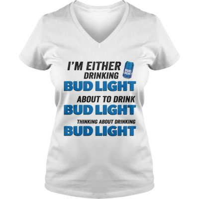 I'm Either Drinking Budlight About To Drink Budlight Shirt - Im Either Drinking Budlight About To Drink Budlight 400x400