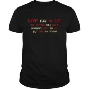 One Day In UG The Voters Will Have Nothing Left To Eat Shirt - One Day In UG The Voters Will Have Nothing Left To Eat But The Politicians Shirt 300x300