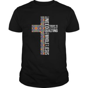 All I Need Today Is A Littie Bit Of Quilting shirt - All I Need Today Is A Littie Bit Of Quilting and A Whole lot of Jesus Shirt 300x300