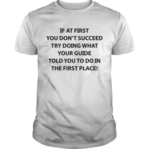 If at First You Don't Succeed Try Doing What Your Guide shirt - If At First You Dont Succeed Try Doing What Your Guide Shirt 500x500