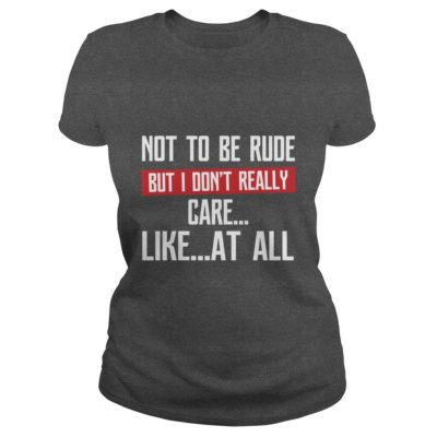 Not To Be Rude But I Don't Really Care Like At All shirt - Not to 400x400