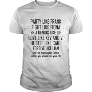 Party Like Frank Fight Like Fiona Be A Genius Like Lip Love Like Kev shirt - Party Like Frank Fight Like Fiona Be A Genius Like Lip Love Like Kev And V Shirt 300x300