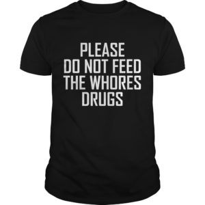 Please Do Not Feed The Whores Drugs shirt - Please Do Not FeedShirt 300x300
