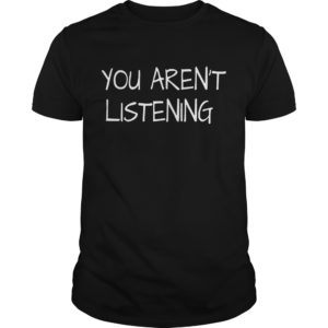 You Aren't Listening shirt hoodie, long sleeve - You arent Listening Shirt 300x300