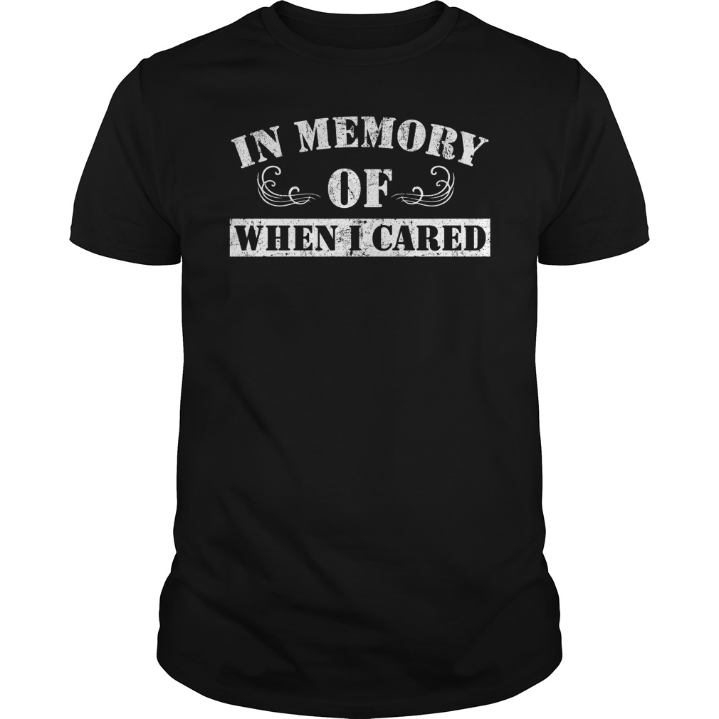 e58c927c5 In Memory Of When I Cared shirt hoodie, long sleeve - In Memory Of When.  Home / Apparel