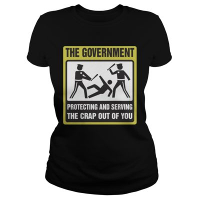 The Government Protecting and Serving the Crap Out of you shirt - The Government Protecting and Serving the Crap Out of you v 400x400
