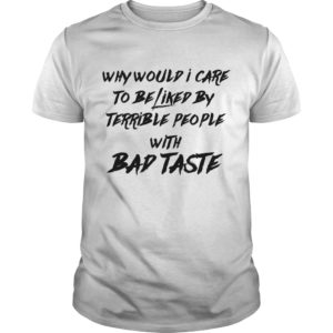 Why would I care to be liked by terrible People with bad taste shirt - Why Would I Care To be Liked by Terrible People With Bad Taste shirt 300x300