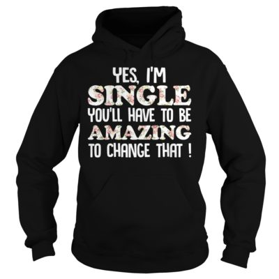 Yes I'm Single You'll have to be Amazing to change that shirt - Yes Im Single Youll Have To Be Amazing To Change that shirt 400x400
