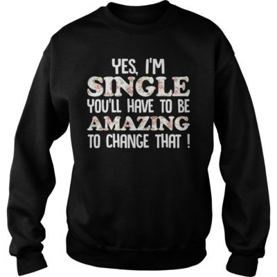 Yes I'm Single You'll have to be Amazing to change that shirt - Yes Im Single Youll Have To Be Amazing To Change that shirtvvv 400x400