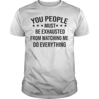 You People Must Be Exhausted From Watching Me Do Everything shirt - You People Must Be Exhausted From Watching Me Do Everything Shirtv 1 400x400