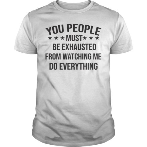 You People Must Be Exhausted From Watching Me Do Everything shirt - You People Must Be Exhausted From Watching Me Do Everything Shirtv 500x500