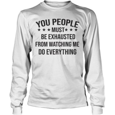 You People Must Be Exhausted From Watching Me Do Everything shirt - You People Must Be Exhausted From Watching Me Do Everything Shirtvvv 400x400