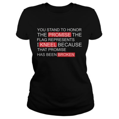 You stand to Honor the promise the flag represents I kneel shirt - You stand to Honor the Promise the Flag Represents v 400x400