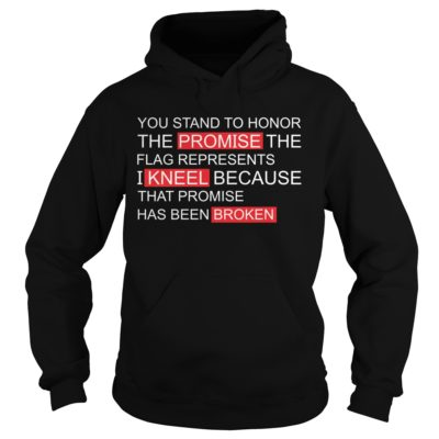 You stand to Honor the promise the flag represents I kneel shirt - You stand to Honor the Promise the Flag Represents vvvvv 400x400
