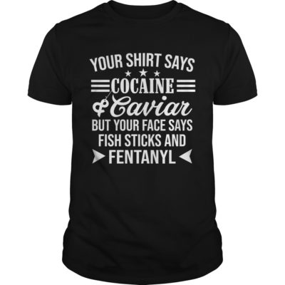 Your Shirt Says Cocaine and Caviar but your face shirt - Your Shirt Says Cocaine and Cavian Shirt 1 400x400