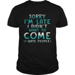 Sorry I'm Late I  Didn't Want To Come I Hate People shirt - sorry im late Shirt 300x300