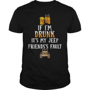 If I'm Drunk It's my Jeep friends's fault shirt - If Im Drunk Its my Jeep friendss fault shirt 300x300