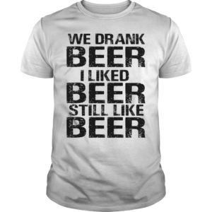 We drank beer I liked beer still like beer shirt - we drank beer i liked beer still like beer shirt 300x300