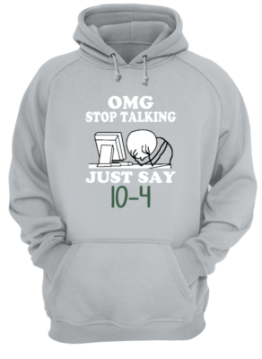 Omg stop talking just say 10-4 shirt - omg stop talking just say 10 4 shirt unisex hoodie heather grey front 292x400