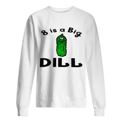 8 is a big dill shirt, hoodie - 8 is a big shirt unisex sweatshirt arctic white front 400x400