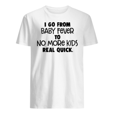 I go from baby fever to no more kids real quick shirt - i go from baby fever to no more kids real quick shirt men s t shirt white front 400x400